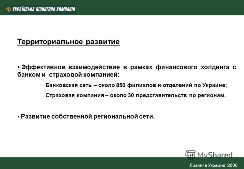 Лизинг в Украине, 2006 Территориальное развитие Эффективное взаимодействие в рамках финансового холдинга с банком и страховой компанией: Банковская сеть – около 850 филиалов и отделений по Украине; Страховая компания – около 30 представительств по ре