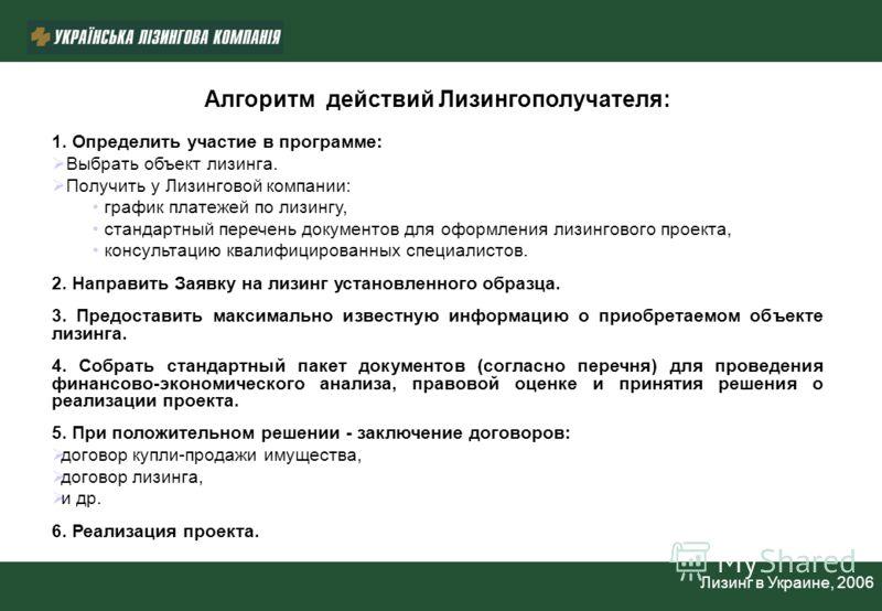 Лизинг в Украине, 2006 Алгоритм действий Лизингополучателя: 1. Определить участие в программе: Выбрать объект лизинга. Получить у Лизинговой компании: график платежей по лизингу, стандартный перечень документов для оформления лизингового проекта, кон