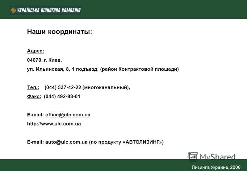 Лизинг в Украине, 2006 Наши координаты: Адрес: 04070, г. Киев, ул. Ильинская, 8, 1 подъезд, (район Контрактовой площади) Тел.: (044) 537-42-22 (многоканальный), Факс: (044) 492-88-01 E-mail: office@ulc.com.ua http://www.ulc.com.ua E-mail: auto@ulc.co