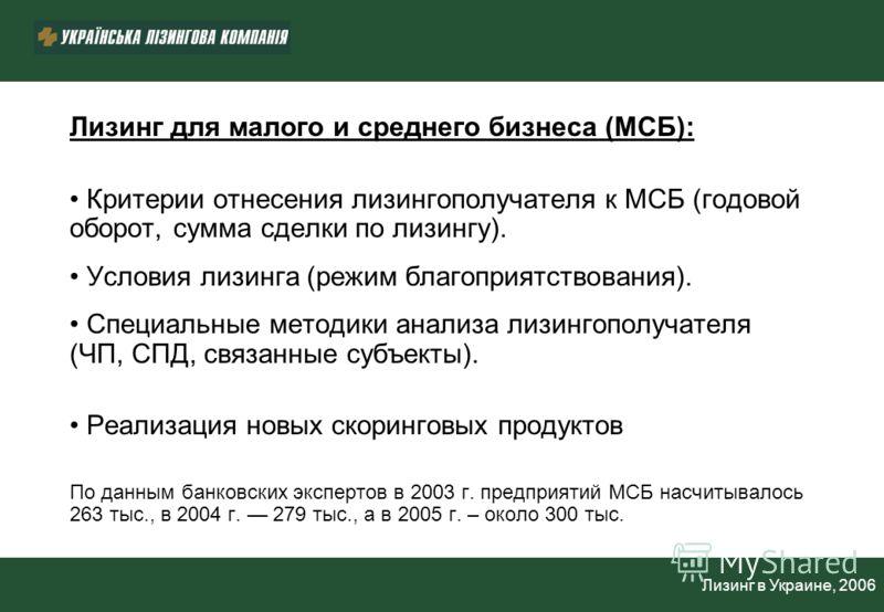 Лизинг в Украине, 2006 Лизинг для малого и среднего бизнеса (МСБ): Критерии отнесения лизингополучателя к МСБ (годовой оборот, сумма сделки по лизингу). Условия лизинга (режим благоприятствования). Специальные методики анализа лизингополучателя (ЧП,