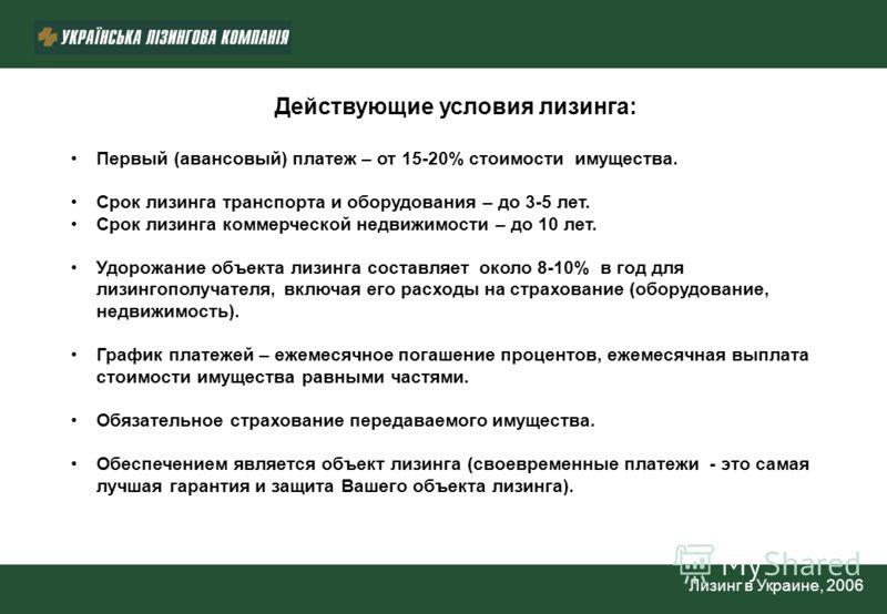 Лизинг в Украине, 2006 Действующие условия лизинга: Первый (авансовый) платеж – от 15-20% стоимости имущества. Срок лизинга транспорта и оборудования – до 3-5 лет. Срок лизинга коммерческой недвижимости – до 10 лет. Удорожание объекта лизинга составл