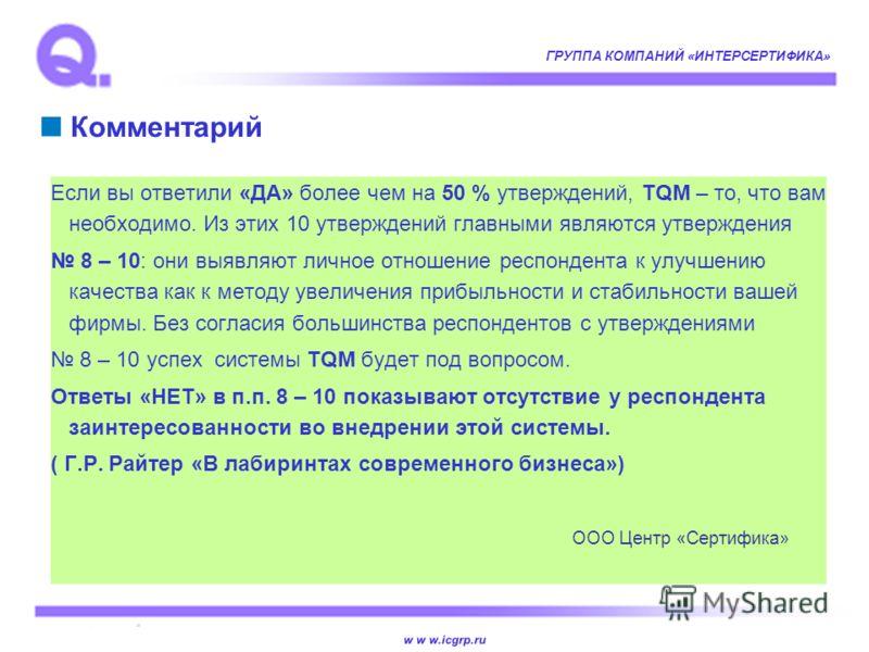 w w w.icgrp.ru ГРУППА КОМПАНИЙ «ИНТЕРСЕРТИФИКА» Комментарий Если вы ответили «ДА» более чем на 50 % утверждений, TQM – то, что вам необходимо. Из этих 10 утверждений главными являются утверждения 8 – 10: они выявляют личное отношение респондента к ул