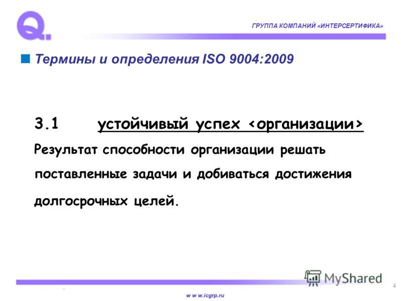 w w w.icgrp.ru ГРУППА КОМПАНИЙ «ИНТЕРСЕРТИФИКА» 4 Термины и определения ISO 9004:2009 3.1устойчивый успех Результат способности организации решать поставленные задачи и добиваться достижения долгосрочных целей.