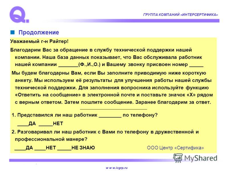 w w w.icgrp.ru ГРУППА КОМПАНИЙ «ИНТЕРСЕРТИФИКА» Продолжение Уважаемый г-н Райтер! Благодарим Вас за обращение в службу технической поддержки нашей компании. Наша база данных показывает, что Вас обслуживала работник нашей компании _______(Ф.,И.,О.) и