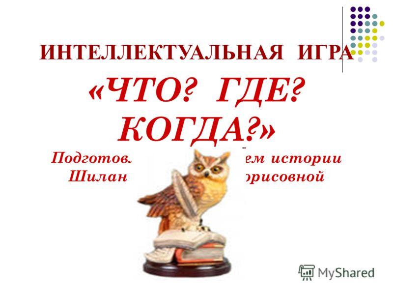 ИНТЕЛЛЕКТУАЛЬНАЯ ИГРА «ЧТО? ГДЕ? КОГДА?» Подготовленна учителем истории Шилан Викторией Борисовной