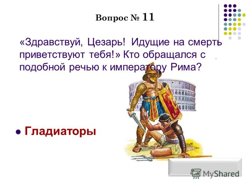 Вопрос 11 «Здравствуй, Цезарь! Идущие на смерть приветствуют тебя!» Кто обращался с подобной речью к императору Рима? Гладиаторы
