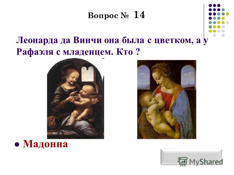Вопрос 14 Леонарда да Винчи она была с цветком, а у Рафаэля с младенцем. Кто ? Мадонна У