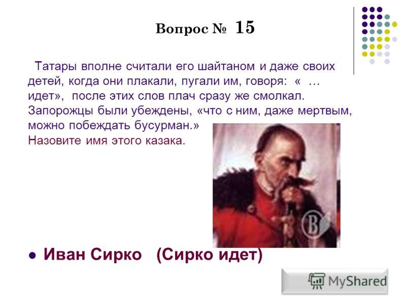 Вопрос 15 Татары вполне считали его шайтаном и даже своих детей, когда они плакали, пугали им, говоря: « … идет», после этих слов плач сразу же смолкал. Запорожцы были убеждены, «что с ним, даже мертвым, можно побеждать бусурман.» Назовите имя этого