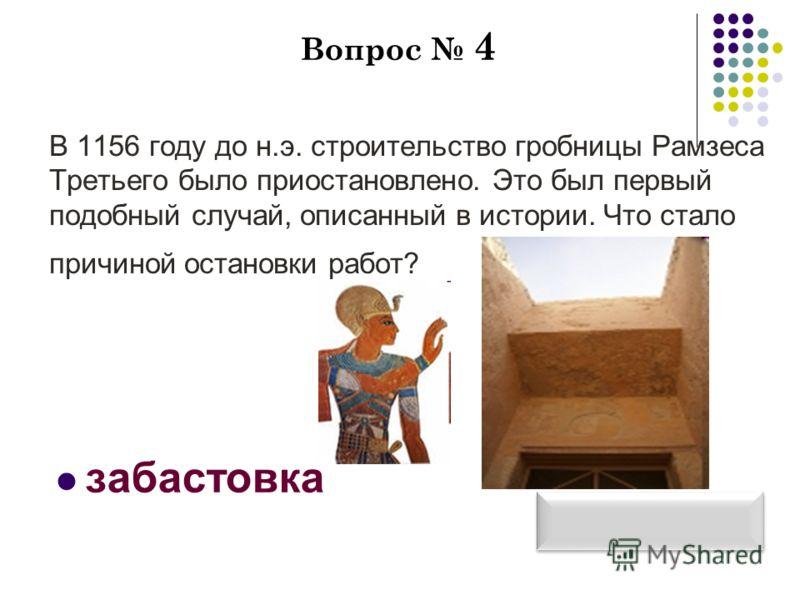 Вопрос 4 В 1156 году до н.э. строительство гробницы Рамзеса Третьего было приостановлено. Это был первый подобный случай, описанный в истории. Что стало причиной остановки работ? забастовка