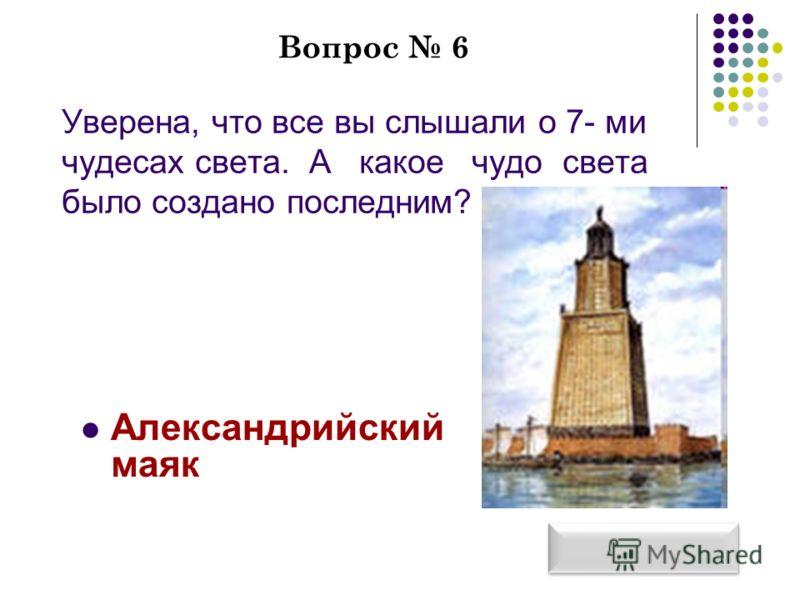 Вопрос 6 Уверена, что все вы слышали о 7- ми чудесах света. А какое чудо света было создано последним? Александрийский маяк