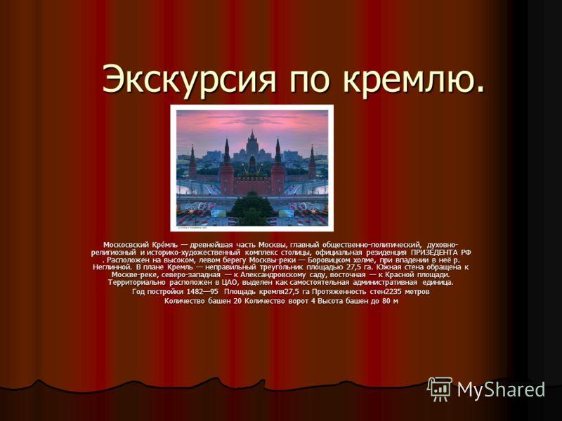 Экскурсия по кремлю. Москосвский Кре́мль древнейшая часть Москвы, главный общественно-политический, духовно- религиозный и историко-художественный комплекс столицы, официальная резиденция ПРИЗЕДЕНТА РФ. Расположен на высоком, левом берегу Москвы-реки