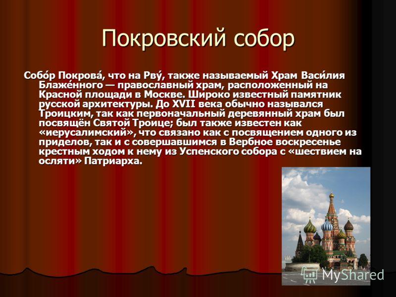 Покровский собор Собо́р Покрова́, что на Рву́, также называемый Храм Васи́лия Блаже́нного православный храм, расположенный на Красной площади в Москве. Широко известный памятник русской архитектуры. До XVII века обычно назывался Троицким, так как пер