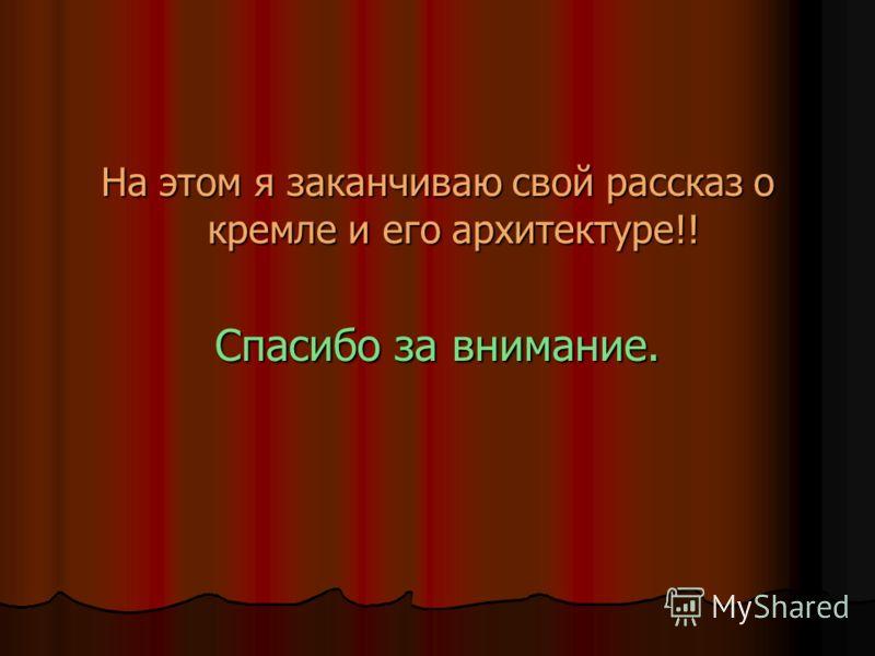 На этом я заканчиваю свой рассказ о кремле и его архитектуре!! Спасибо за внимание.