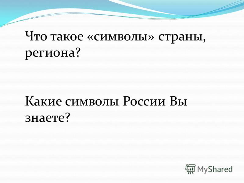 Что такое «символы» страны, региона? Какие символы России Вы знаете?