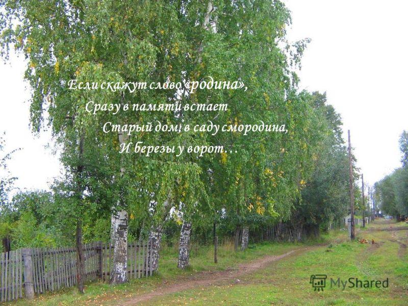 Если скажут слово «родина», Сразу в памяти встает Старый дом, в саду смородина, И березы у ворот…