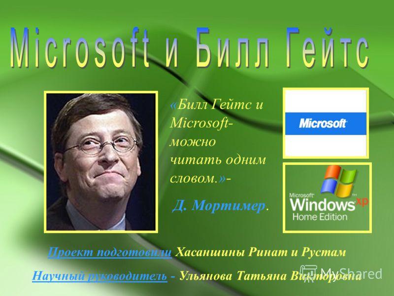 «Билл Гейтс и Microsoft- можно читать одним словом.»- Д. Мортимер. Проект подготовили Хасаншины Ринат и Рустам Научный руководитель - Ульянова Татьяна Викторовна