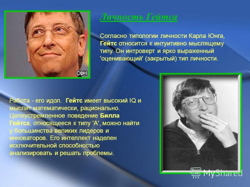 Личность Гейтса Согласно типологии личности Карла Юнга, Гейтс относится к интуитивно мыслящему типу. Он интроверт и ярко выраженный 'оценивающий' (закрытый) тип личности. Работа - его идол. Гейтс имеет высокий IQ и мыслит математически, рационально.