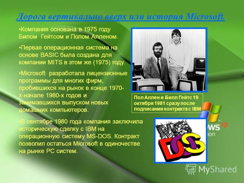 Дорога вертикально вверх или история Microsoft. Компания основана в 1975 году Билом Гейтсом и Полом Алленом. Первая операционная система на основе BASIC была создана для компании MITS в этом же (1975) году. Microsoft разработала лицензионные программ