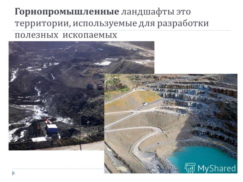 Горнопромышленные ландшафты это территории, используемые для разработки полезных ископаемых