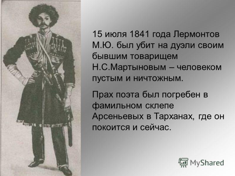 15 июля 1841 года Лермонтов М.Ю. был убит на дуэли своим бывшим товарищем Н.С.Мартыновым – человеком пустым и ничтожным. Прах поэта был погребен в фамильном склепе Арсеньевых в Тарханах, где он покоится и сейчас.