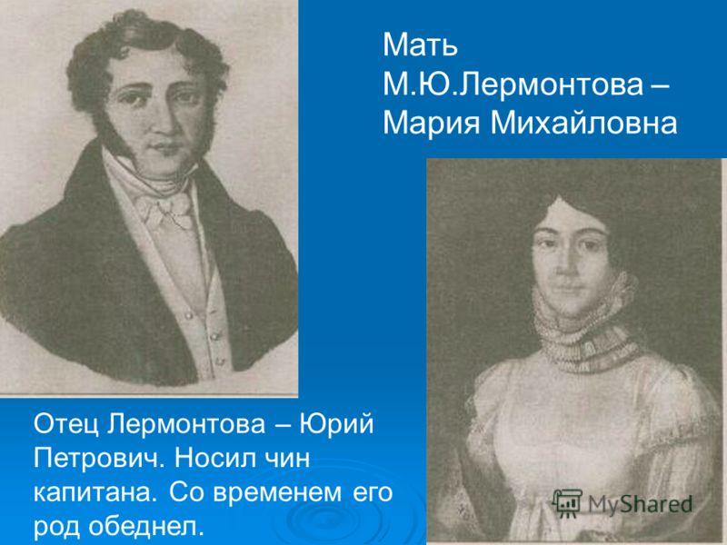 Мать М.Ю.Лермонтова – Мария Михайловна Отец Лермонтова – Юрий Петрович. Носил чин капитана. Со временем его род обеднел.