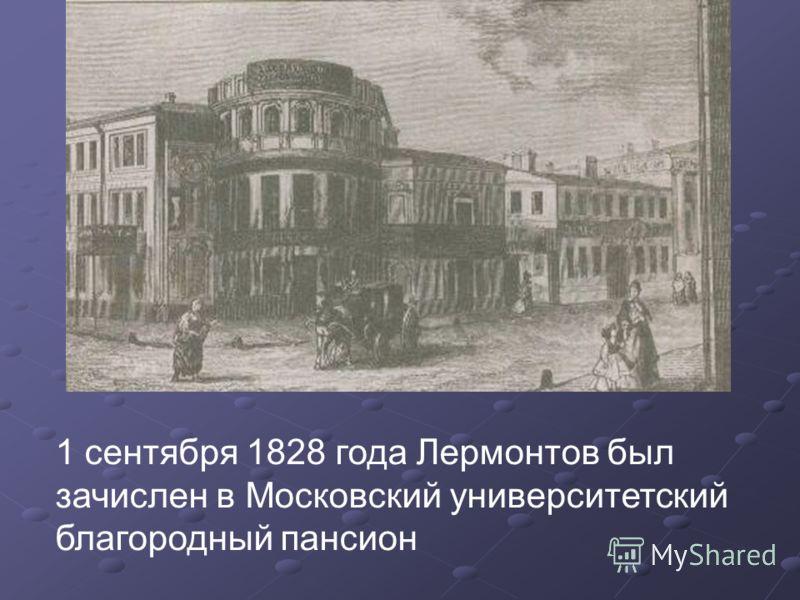1 сентября 1828 года Лермонтов был зачислен в Московский университетский благородный пансион