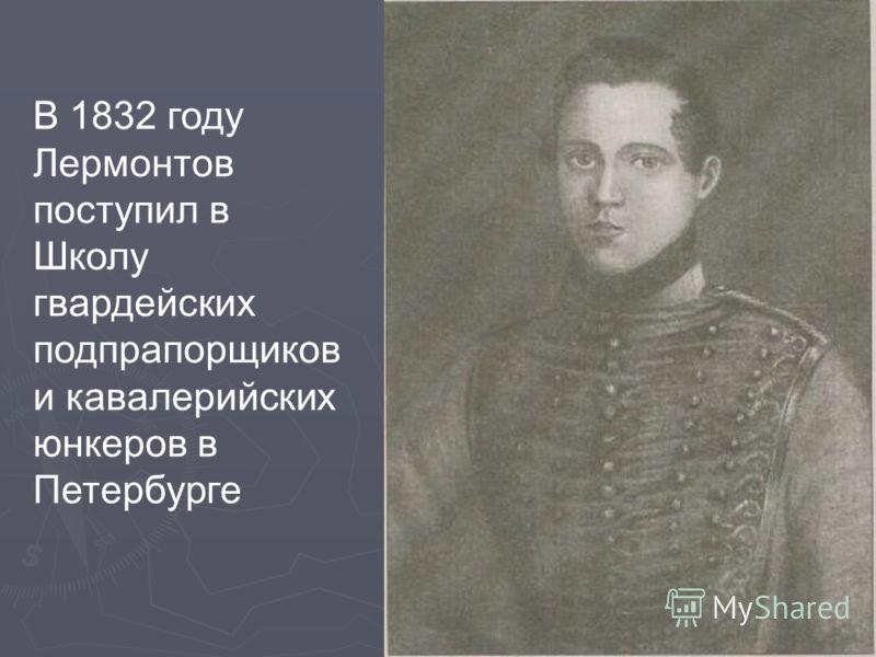 В 1832 году Лермонтов поступил в Школу гвардейских подпрапорщиков и кавалерийских юнкеров в Петербурге