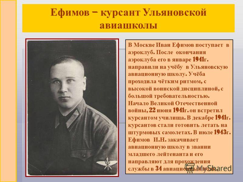 В Москве Иван Ефимов поступает в аэроклуб. После окончания аэроклуба его в январе 1941 г. направили на учёбу в Ульяновскую авиационную школу. Учёба проходила чётким ритмом, с высокой воинской дисциплиной, с большой требовательностью. Начало Великой О