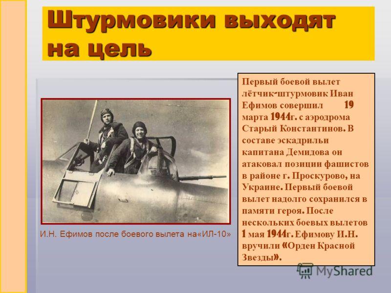 Штурмовики выходят на цель Первый боевой вылет лётчик - штурмовик Иван Ефимов совершил 19 марта 1944 г. с аэродрома Старый Константинов. В составе эскадрильи капитана Демидова он атаковал позиции фашистов в районе г. Проскурово, на Украине. Первый бо