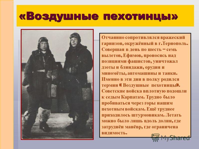 «Воздушные пехотинцы» Отчаянно сопротивлялся вражеский гарнизон, окружённый в г. Тернополь. Совершая в день по шесть – семь вылетов, Ефимов, проносясь над позициями фашистов, уничтожал дзоты и блиндажи, орудия и миномёты, автомашины и танки. Именно в