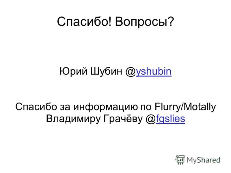 Спасибо! Вопросы? Юрий Шубин @yshubin Спасибо за информацию по Flurry/Motally Владимиру Грачёву @fgslies