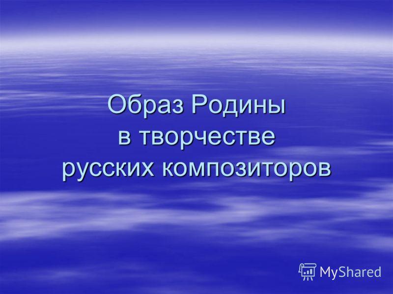 Образ Родины в творчестве русских композиторов