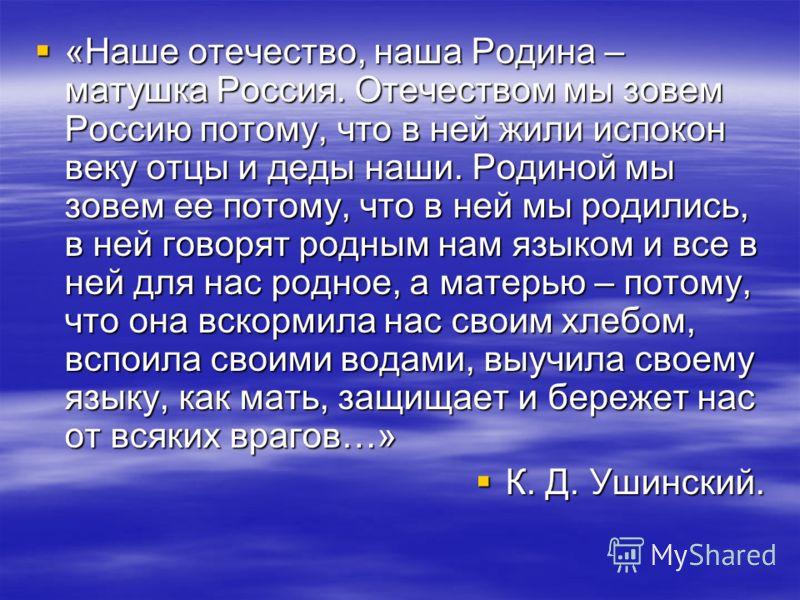«Наше отечество, наша Родина – матушка Россия. Отечеством мы зовем Россию потому, что в ней жили испокон веку отцы и деды наши. Родиной мы зовем ее потому, что в ней мы родились, в ней говорят родным нам языком и все в ней для нас родное, а матерью –