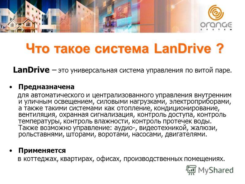 Что такое система LanDrive ? LanDrive – это универсальная система управления по витой паре. Предназначена для автоматического и централизованного управления внутренним и уличным освещением, силовыми нагрузками, электроприборами, а также такими систем