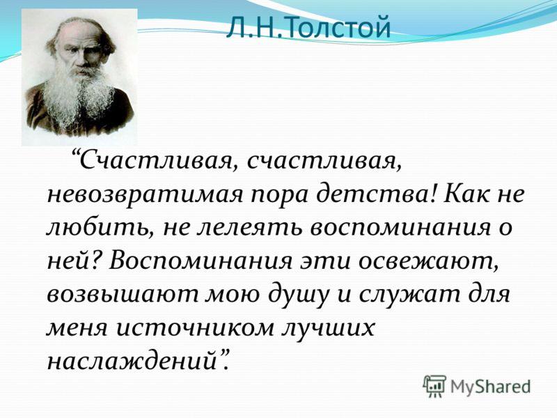 Л.Н.Толстой Счастливая, счастливая, невозвратимая пора детства! Как не любить, не лелеять воспоминания о ней? Воспоминания эти освежают, возвышают мою душу и служат для меня источником лучших наслаждений.