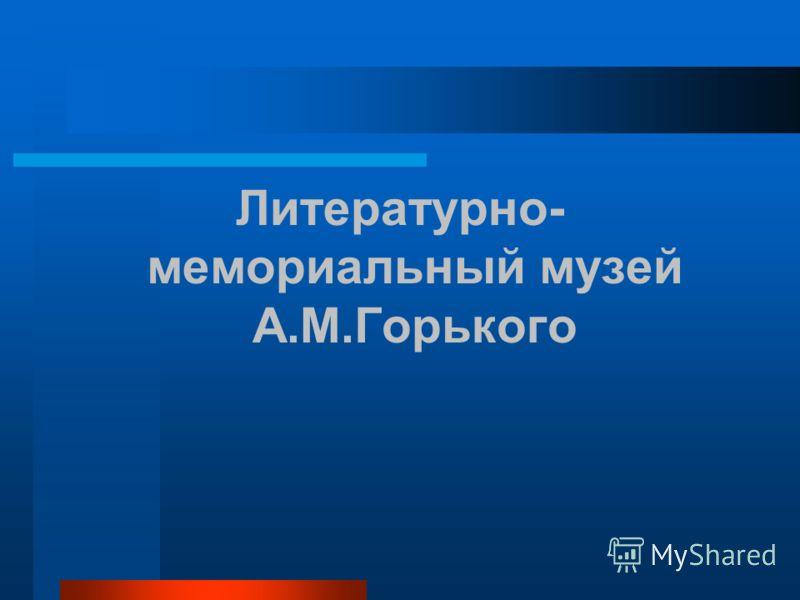 Литературно- мемориальный музей А.М.Горького