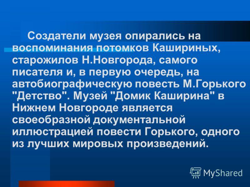 Создатели музея опирались на воспоминания потомков Кашириных, старожилов Н.Новгорода, самого писателя и, в первую очередь, на автобиографическую повесть М.Горького