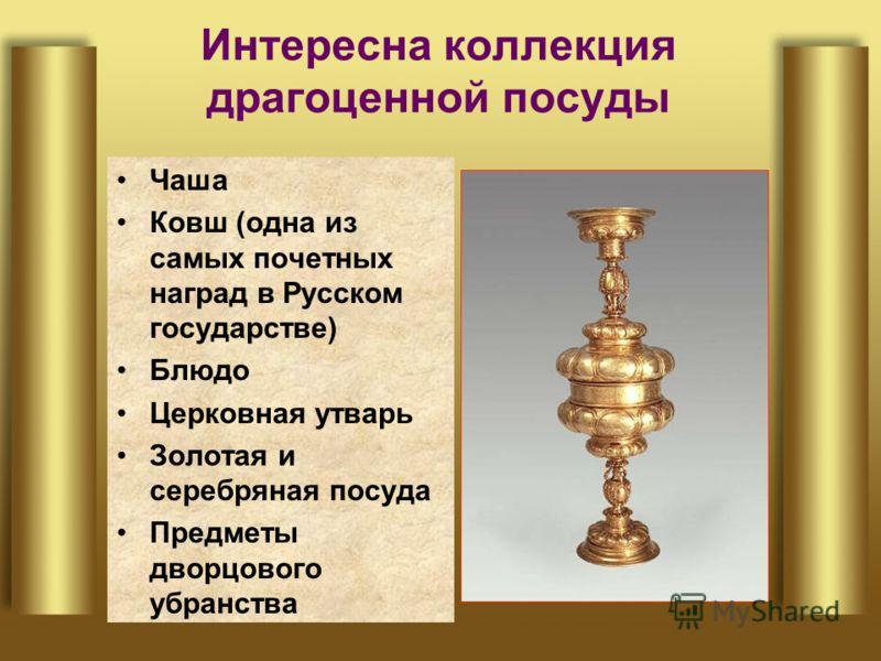 Интересна коллекция драгоценной посуды Чаша Ковш (одна из самых почетных наград в Русском государстве) Блюдо Церковная утварь Золотая и серебряная посуда Предметы дворцового убранства
