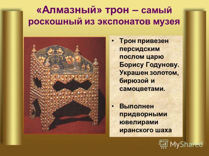 «Алмазный» трон – самый роскошный из экспонатов музея Трон привезен персидским послом царю Борису Годунову. Украшен золотом, бирюзой и самоцветами. Выполнен придворными ювелирами иранского шаха