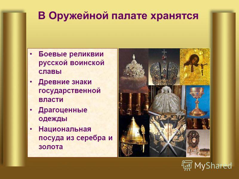 В Оружейной палате хранятся Боевые реликвии русской воинской славы Древние знаки государственной власти Драгоценные одежды Национальная посуда из серебра и золота