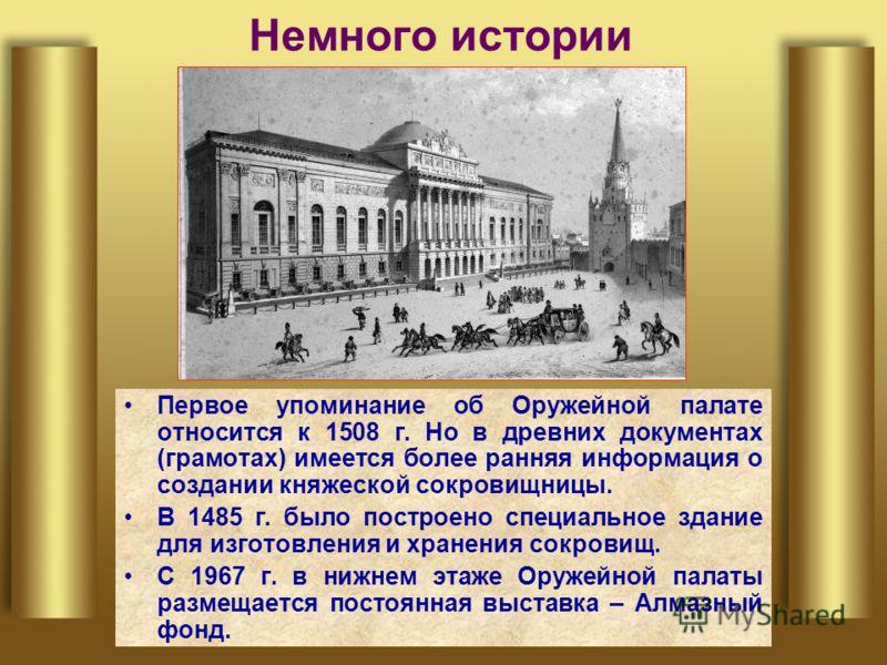 Немного истории Первое упоминание об Оружейной палате относится к 1508 г. Но в древних документах (грамотах) имеется более ранняя информация о создании княжеской сокровищницы. В 1485 г. было построено специальное здание для изготовления и хранения со
