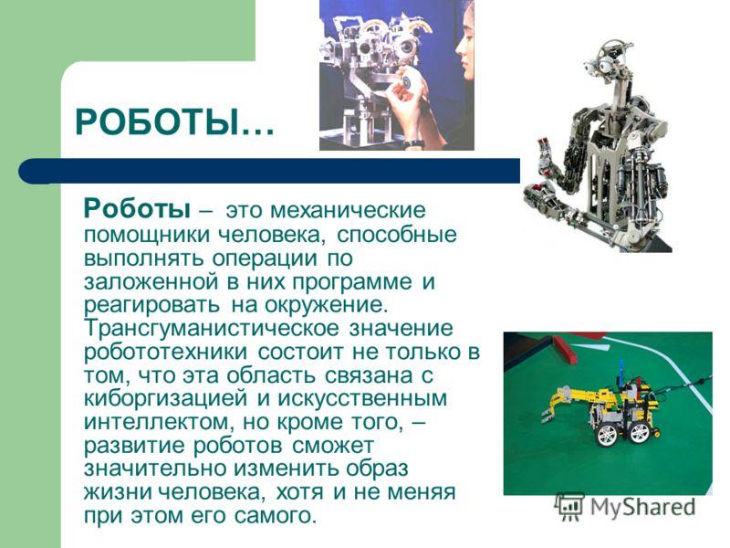 Роботы – это механические помощники человека, способные выполнять операции по заложенной в них программе и реагировать на окружение. Трансгуманистическое значение робототехники состоит не только в том, что эта область связана с киборгизацией и искусс