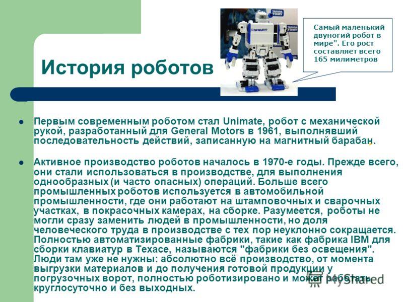 История роботов Первым современным роботом стал Unimate, робот с механической рукой, разработанный для General Motors в 1961, выполнявший последовательность действий, записанную на магнитный барабан. Активное производство роботов началось в 1970-е го