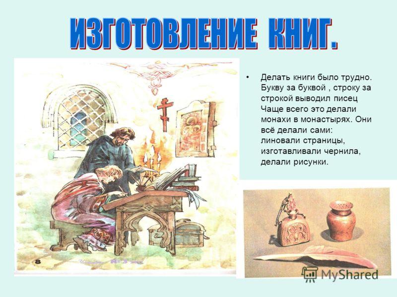 Делать книги было трудно. Букву за буквой, строку за строкой выводил писец Чаще всего это делали монахи в монастырях. Они всё делали сами: линовали страницы, изготавливали чернила, делали рисунки.