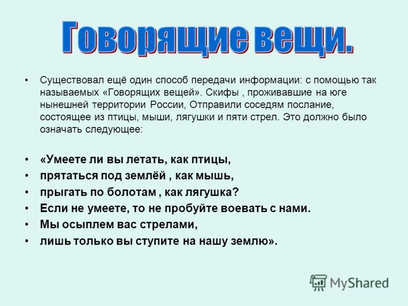 Существовал ещё один способ передачи информации: с помощью так называемых «Говорящих вещей». Скифы, проживавшие на юге нынешней территории России, Отправили соседям послание, состоящее из птицы, мыши, лягушки и пяти стрел. Это должно было означать сл