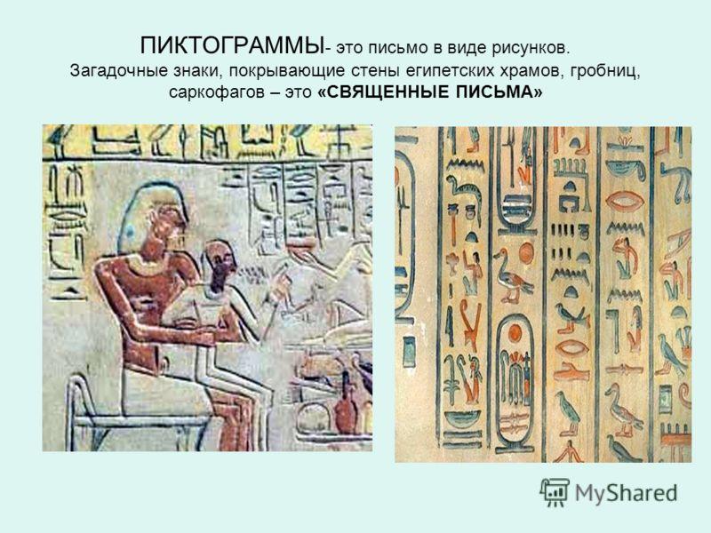ПИКТОГРАММЫ - это письмо в виде рисунков. Загадочные знаки, покрывающие стены египетских храмов, гробниц, саркофагов – это «СВЯЩЕННЫЕ ПИСЬМА»