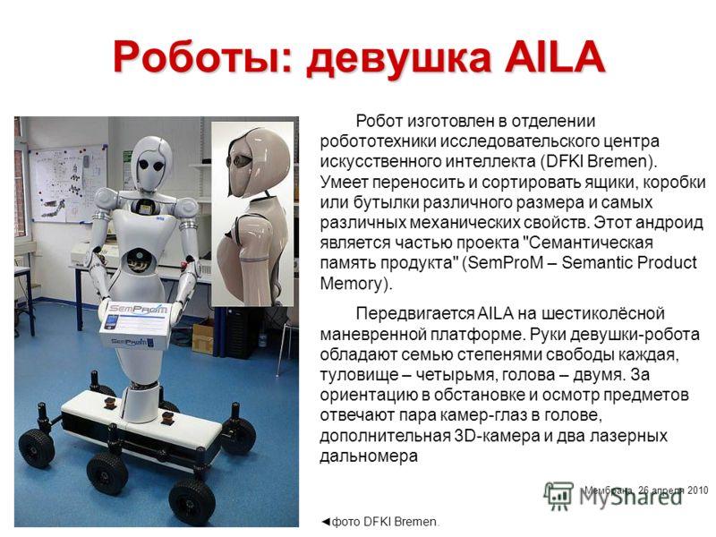 Роботы: девушка AILA Робот изготовлен в отделении робототехники исследовательского центра искусственного интеллекта (DFKI Bremen). Умеет переносить и сортировать ящики, коробки или бутылки различного размера и самых различных механических свойств. Эт