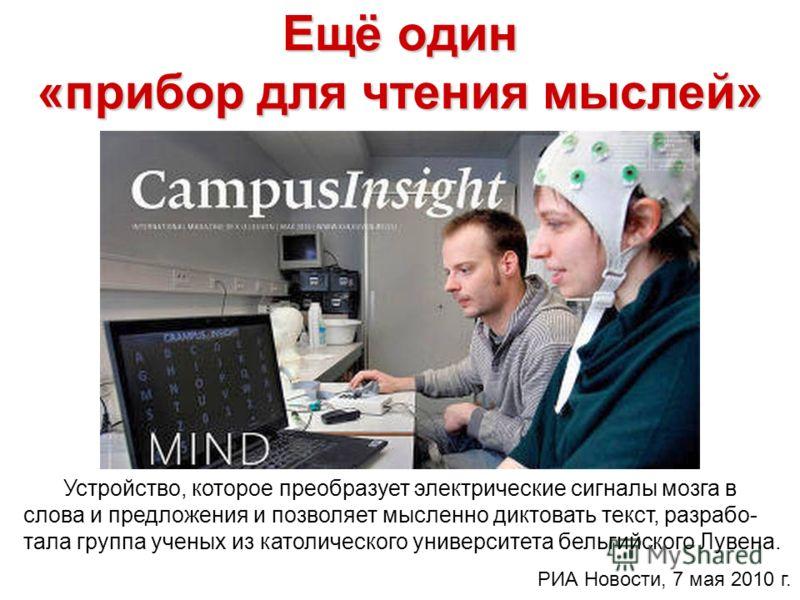 Ещё один «прибор для чтения мыслей» Устройство, которое преобразует электрические сигналы мозга в слова и предложения и позволяет мысленно диктовать текст, разрабо- тала группа ученых из католического университета бельгийского Лувена. РИА Новости, 7