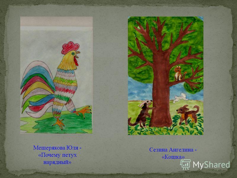 Мещерякова Юля - «Почему петух нарядный» Сезина Ангелина - «Кошка»