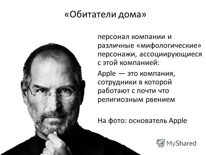 «Обитатели дома» персонал компании и различные «мифологические» персонажи, ассоциирующиеся с этой компанией: Apple это компания, сотрудники в которой работают с почти что религиозным рвением На фото: основатель Apple